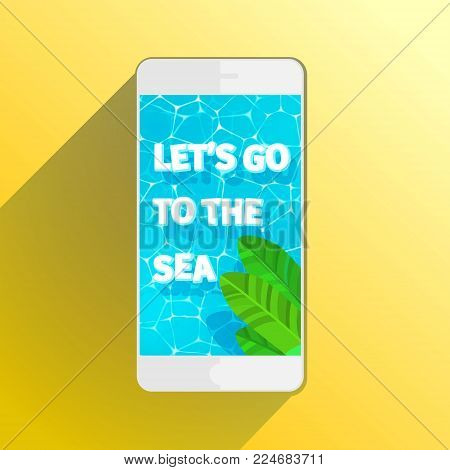 Concept of vacation. Smartphone with palm leavs and words Let s go to the sea. Top view. Flat design, vector illustration.
