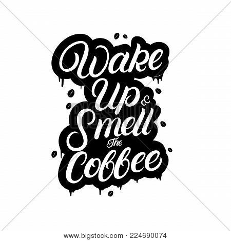 Wake up and smell the coffee hand written lettering with drops and coffee beans. Coffee related poster for home, cafe decor. Inspirational quote for coffee lovers, tee print, card, poster. Vector.