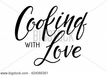 Cooking With Love Calligraphy. Kitchen Poster. Text Cooking With Love On White. Hand Written Brush L