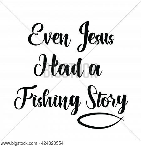 Even Jesus Had A Fishing Story, Jesus Quote, Typography For Print Or Use As Poster, Card, Flyer Or T