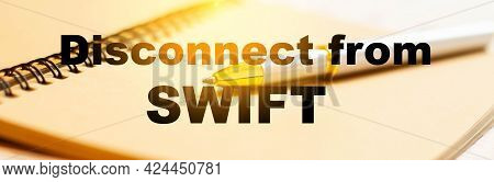 Disconnect From Swift. Text On The Background Of A Notepad In The Office. The Concept Of Disconnecti