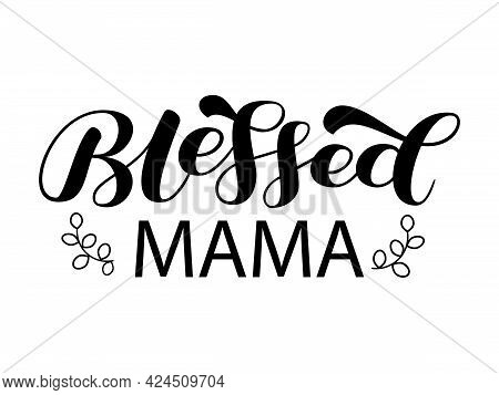 Blessed Mama Brush Lettering. Calligraphy For Mother Shirt. Vector Stock Illustration For Card And P