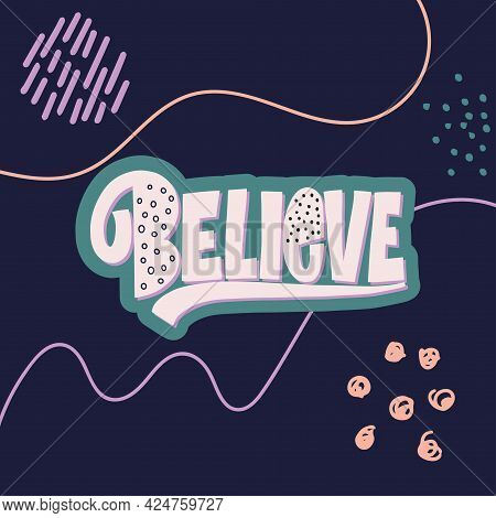 Stylish Lettering On A Dark Background. Believe. Good Vibes And Positive Thoughts Letterings. Text F