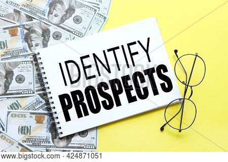 Identify Prospects. Background With Money, Dollar Bills And Yellow Background. Text On Notepad