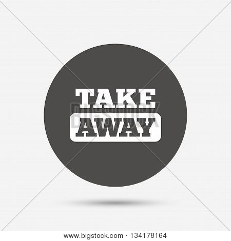 Take away sign icon. Takeaway food or coffee drink symbol. Gray circle button with icon. Vector