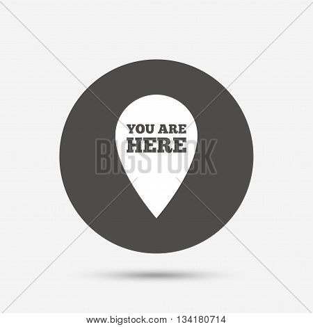 You are here sign icon. Info map pointer with your location. Gray circle button with icon. Vector