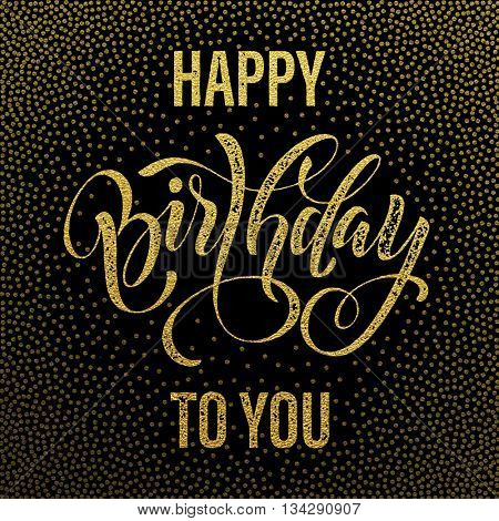 Happy Birthday to You gold glitter lettering for greeting card. Hand drawn Birthday grunge retro calligraphy. Golden polka dot pattern on black background.