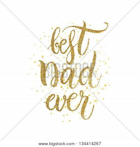 Best dad ever text - gold glitter lettering with golden spray, Happy Fathers Day background, design for greeting card, poster, banner, printing, mailing, hand painted vector illustration