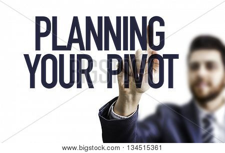 Business man pointing the text: Planning Your Pivot