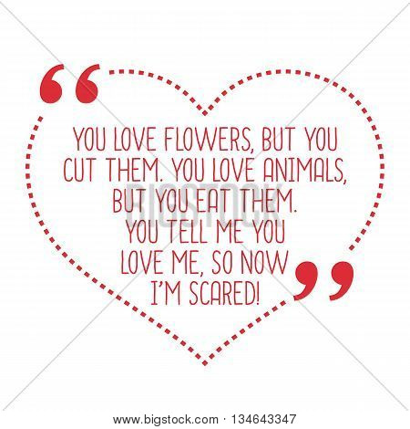 Funny Love Quote. You Love Flowers, But You Cut Them. You Love Animals, But You Eat Them. You Tell M