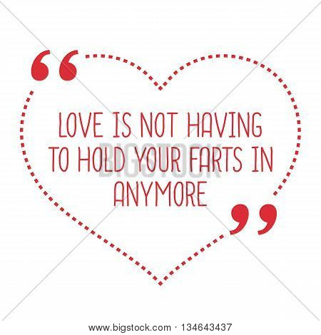 Funny Love Quote. Love Is Not Having To Hold Your Farts In Anymore.