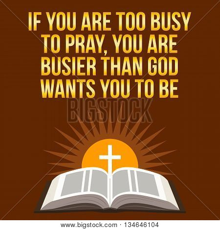 Christian Motivational Quote. If You Are Too Busy To Pray, You Are Busier Than God Wants You To Be.