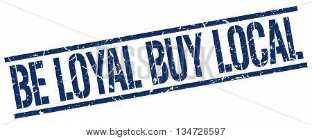 Be Loyal Buy Local Stamp. Vector. Stamp. Sign. Be.loyal.buy.local. Blue.