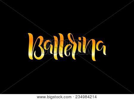 Hand Drawn Lettering Phrase Ballerina. Vector Illustration.  Сan Be Use For Dance Studio Decor, Gift
