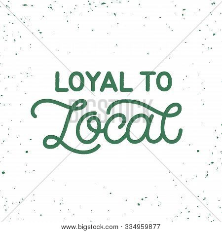 Hand Drawn Lettering Card. The Inscription: Loyal To Local. Perfect Design For Greeting Cards, Poste