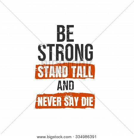 Be Strong, Stand Tall And Never Say Die. A Simple Beautiful Typographic Motivational Quote Vector