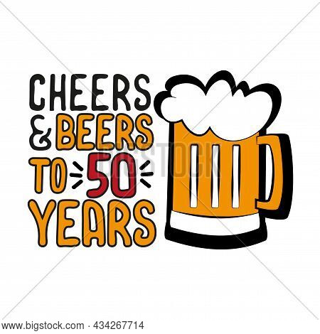 Cheers And Beers To 50 Years- Funny Birthday Text, With Beer Mug. Good For Greeting Card And  T-shir