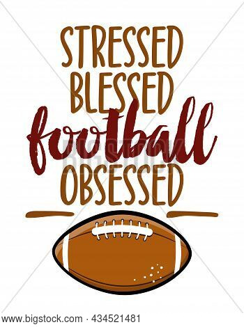 Stressed, Blessed, Football Obsessed - Hand Drawn Vector Illustration. Autumn Color Poster. Letterin