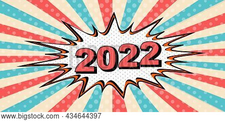 Happy New Year Banner Of 2022 Style Of Pop Art Comic Speech Bubble. 2022 Vector Cartoon Explosion Co