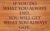 If you do what you always did, you will get what you always got - quote by unknown author on wooden red oak background poster