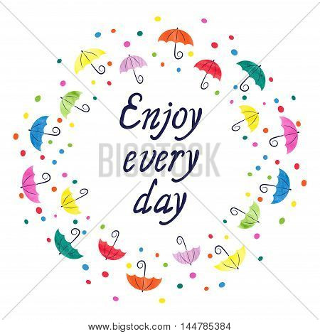 Watercolor umbrellas round frame. Enjoy every day - lettering. Colorful vector illustration.