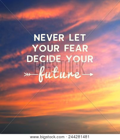 Motivational And Inspirational Quote - Never Let Your Fear Decide Your Future.