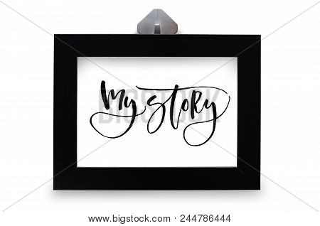 My Story. Handwritten Text. Modern Calligraphy. Inspirational Quote. Black Photo Frame. Isolated On