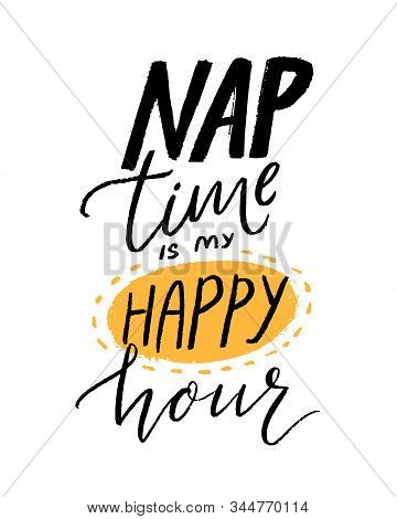 Nap Time Is My Happy Hour. Funny Quote For Shirt Print. Hand Lettering Design, Black Handwritten Tex