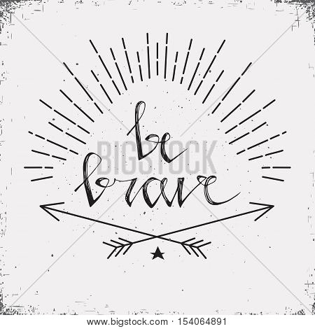 Hand drawn typography poster. Stylish typographic poster design with inscription be brave. Inspirational illustration. White and black colors. Used for greeting cards posters and print invitations.