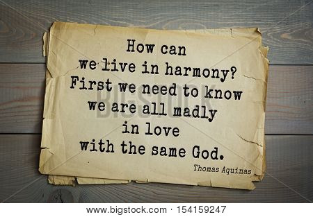 Top 40 quotes by Thomas Aquinas (1225- 1274) - Italian philosopher and theologian.   How can we live in harmony? First we need to know we are all madly in love with the same God.