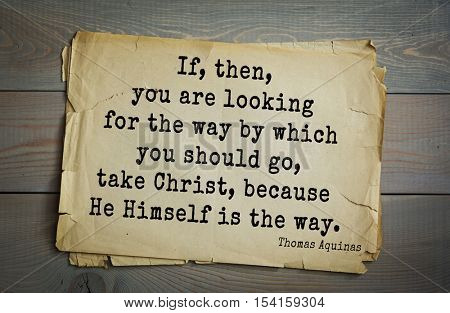 Top 40 quotes by Thomas Aquinas (1225- 1274) - Italian philosopher and theologian.   If, then, you are looking for the way by which you should go, take Christ, because He Himself is the way.