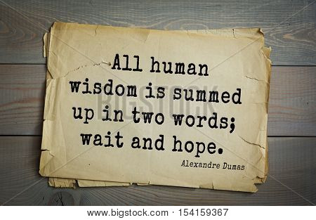 Top 10 quotes by Alexandre Dumas (1802 - 1870) - French writer, playwright and journalist.  All human wisdom is summed up in two words; wait and hope.