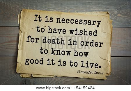 Top 10 quotes by Alexandre Dumas (1802 - 1870) - French writer, playwright and journalist. It is neccessary to have wished for death in order to know how good it is to live.