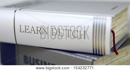Learn Dutch Concept on Book Title. Book Title on the Spine - Learn Dutch. Closeup View. Stack of Books. Close-up of a Book with the Title on Spine Learn Dutch. Blurred Image with Selective focus. 3D.