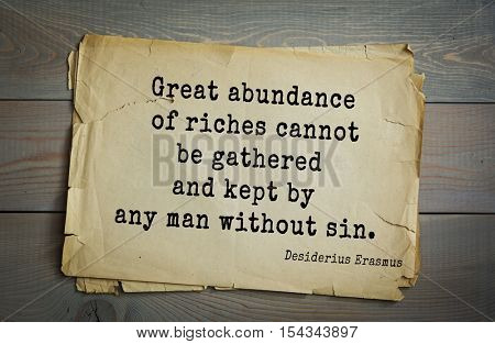 Top 35 quotes by Erasmus (Erasmus of Rotterdam) - Renaissance humanist, Catholic priest, social critic, teacher, theologian Great abundance of riches cannot be gathered and kept by any man without sin