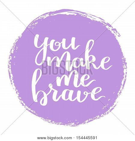 Vector Motivational Quote Lettering You Make Me Brave. White Ink In Purple Hand Drawn Circle. Decora