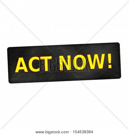 Act Now yellow wording on black wood background