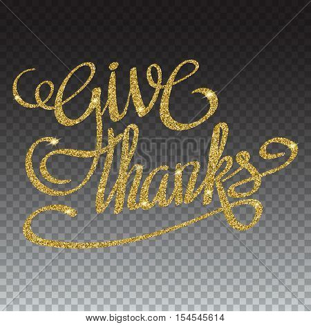 Happy thanksgiving day greeting card with gold glittering hand lettering on transparent background. Give thanks three-dimensional volumetric text with shadow