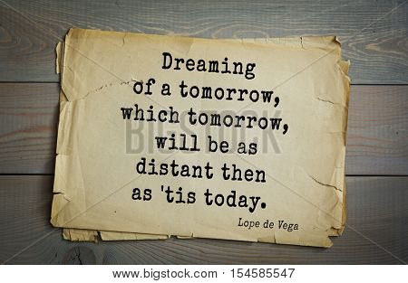 Top 5 quotes by Lope de Vega - Spanish playwright, poet and novelist. Dreaming of a tomorrow, which tomorrow, will be as distant then as 'tis today.
