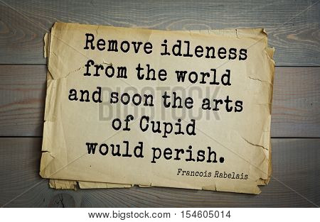Top 35 quotes by + Francois Rabelais - French Renaissance writer, humanist, physician, Renaissance humanist, monk, Greek scholar Remove idleness from the world and soon the arts of Cupid would perish.