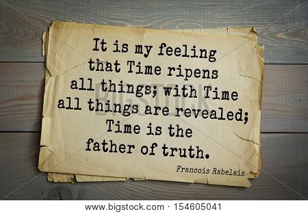 Top 35 quotes by + Francois Rabelais - French writer, physician, Renaissance humanist. It is my feeling that Time ripens all things; with Time all things are revealed; Time is the father of truth.