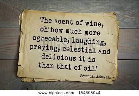 Top 35 quotes by + Francois Rabelais - French Renaissance writer, humanist, physician. The scent of wine, oh how much more agreeable, laughing, praying, celestial and delicious it is than that of oil!