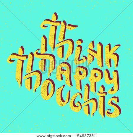 Think Happy Thoughts. Inspiring Optimistic and motivation quote. Hand drawn illustration with hand lettering. Greeting card with calligraphy. for your design invitation, clothing, banner, poster.