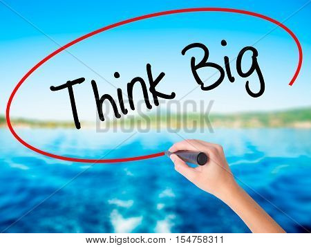 Woman Hand Writing Think Big With A Marker Over Transparent Board