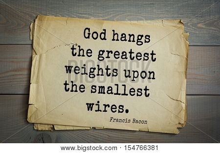 Top 50 quotes by + Francis Bacon - English philosopher, statesman, scientist, jurist, orator, and author. God hangs the greatest weights upon the smallest wires.