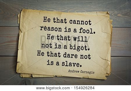 Top 20 quotes by Andrew Carnegie - American industrialist (steel industry). He that cannot reason is a fool. He that will not is a bigot. He that dare not is a slave.