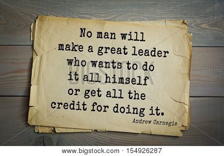 Top 20 quotes by Andrew Carnegie - American industrialist (steel industry). No man will make a great leader who wants to do it all himself or get all the credit for doing it.