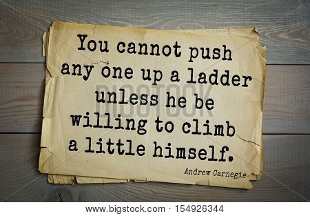 Top 20 quotes by Andrew Carnegie - American industrialist (steel industry).  You cannot push any one up a ladder unless he be willing to climb a little himself.