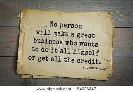 Top 20 quotes by Andrew Carnegie - American industrialist (steel industry). No person will make a great business who wants to do it all himself or get all the credit.