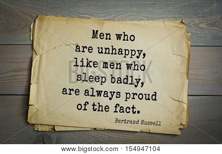 Top 35 quotes by Bertrand Russell - British philosopher, logician, mathematician, historian, writer, Nobel laureate. Men who are unhappy, like men who sleep badly, are always proud of the fact.